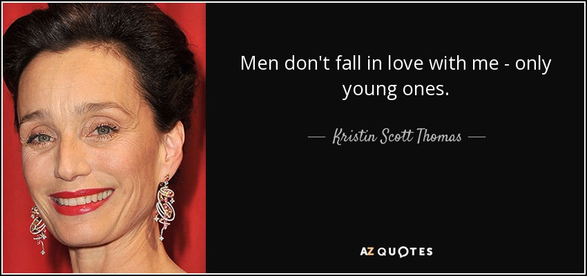 Men don't fall in love with me - only young ones. - Kristin Scott Thomas