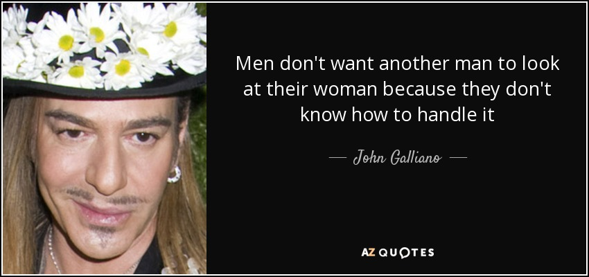 Men don't want another man to look at their woman because they don't know how to handle it - John Galliano