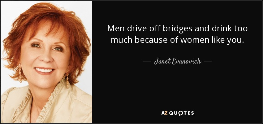 Men drive off bridges and drink too much because of women like you. - Janet Evanovich