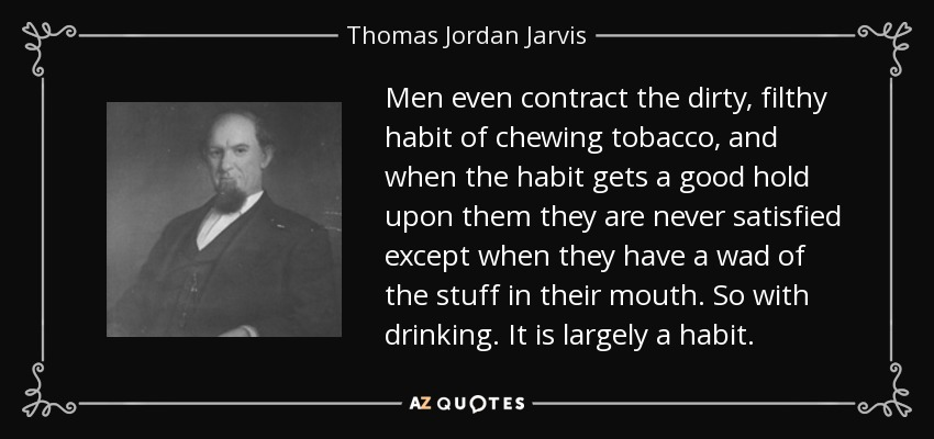 Men even contract the dirty, filthy habit of chewing tobacco, and when the habit gets a good hold upon them they are never satisfied except when they have a wad of the stuff in their mouth. So with drinking. It is largely a habit. - Thomas Jordan Jarvis