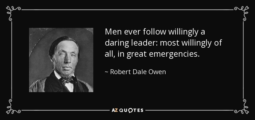 Men ever follow willingly a daring leader: most willingly of all, in great emergencies. - Robert Dale Owen