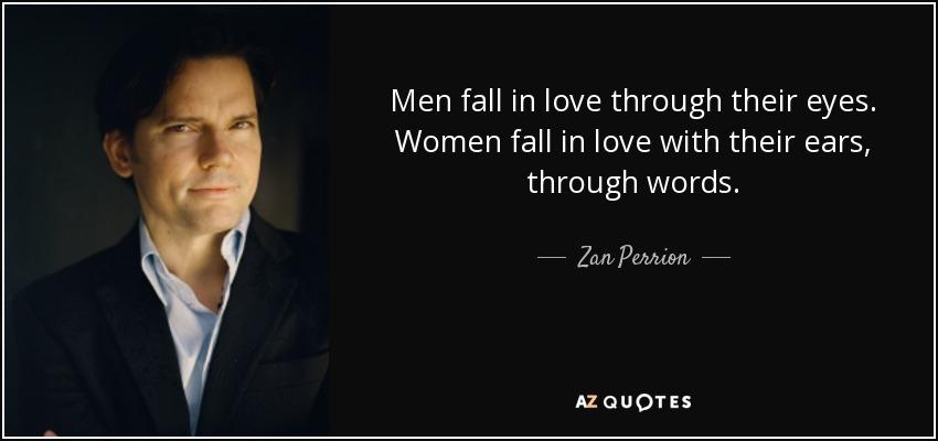 Men fall in love through their eyes. Women fall in love with their ears, through words. - Zan Perrion