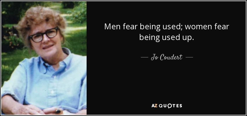 Men fear being used; women fear being used up. - Jo Coudert