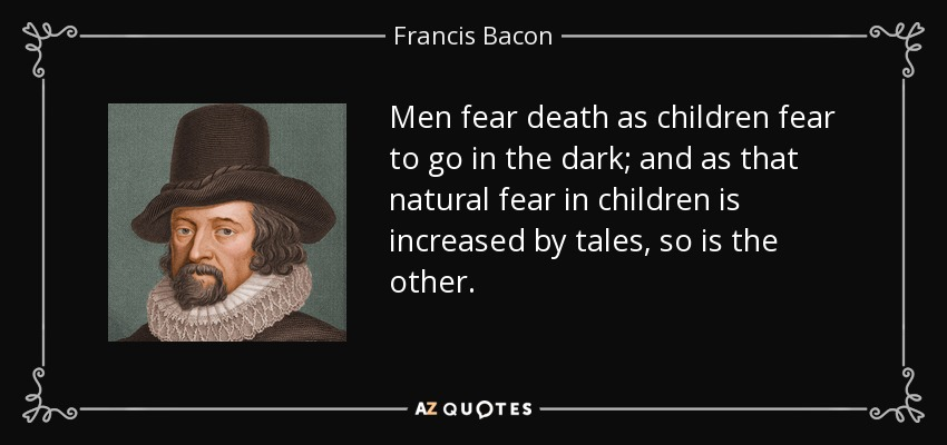 Men fear death as children fear to go in the dark; and as that natural fear in children is increased by tales, so is the other. - Francis Bacon