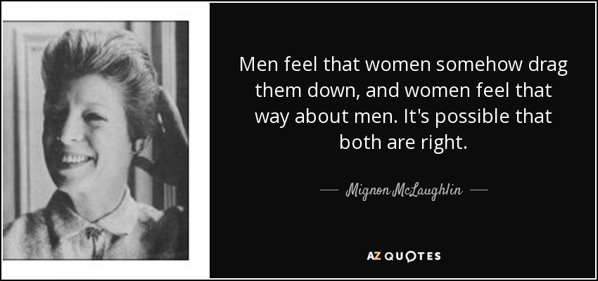 Men feel that women somehow drag them down, and women feel that way about men. It's possible that both are right. - Mignon McLaughlin
