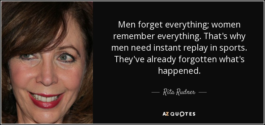 Men forget everything; women remember everything. That's why men need instant replay in sports. They've already forgotten what's happened. - Rita Rudner
