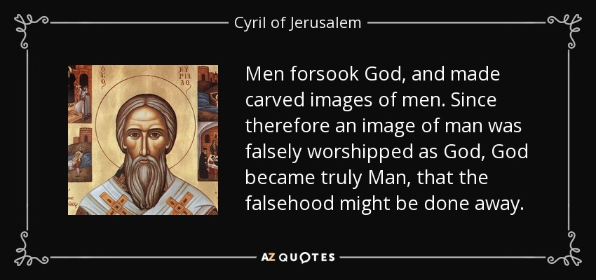 Men forsook God, and made carved images of men. Since therefore an image of man was falsely worshipped as God, God became truly Man, that the falsehood might be done away. - Cyril of Jerusalem