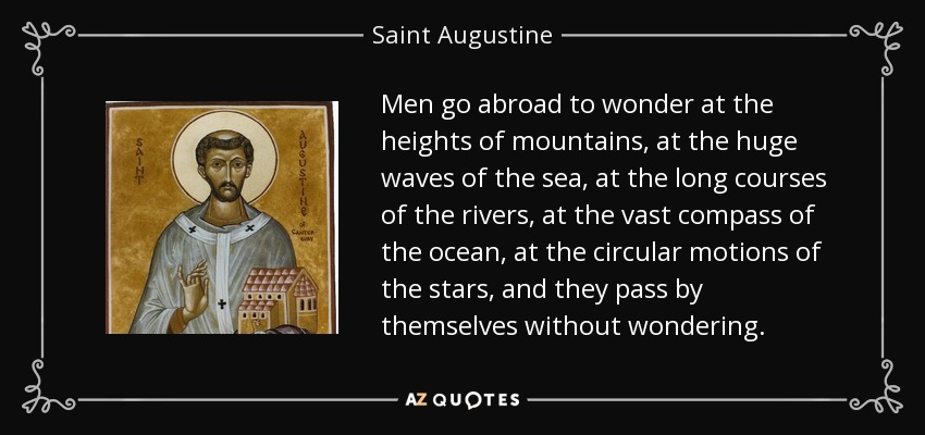 Men go abroad to wonder at the heights of mountains, at the huge waves of the sea, at the long courses of the rivers, at the vast compass of the ocean, at the circular motions of the stars, and they pass by themselves without wondering. - Saint Augustine