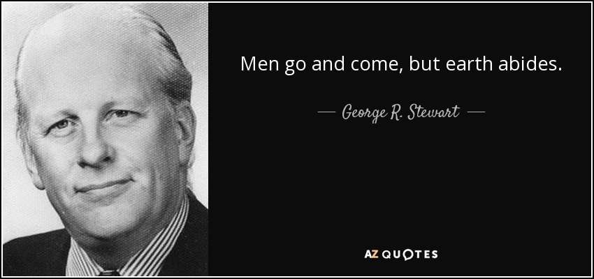 Men go and come, but earth abides. - George R. Stewart
