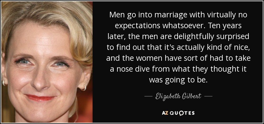 Men go into marriage with virtually no expectations whatsoever. Ten years later, the men are delightfully surprised to find out that it's actually kind of nice, and the women have sort of had to take a nose dive from what they thought it was going to be. - Elizabeth Gilbert