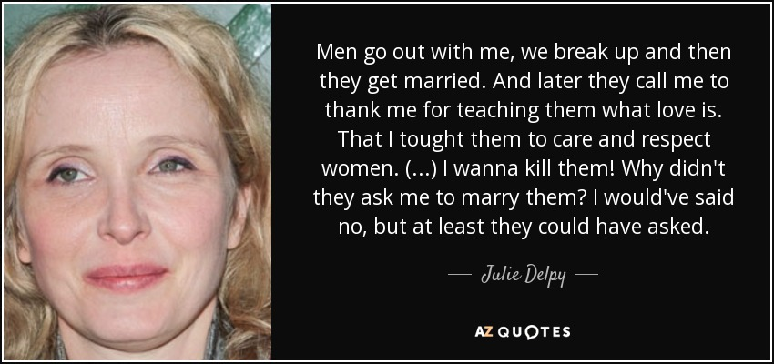 Julie Delpy Quote Men Go Out With Me We Break Up And Then