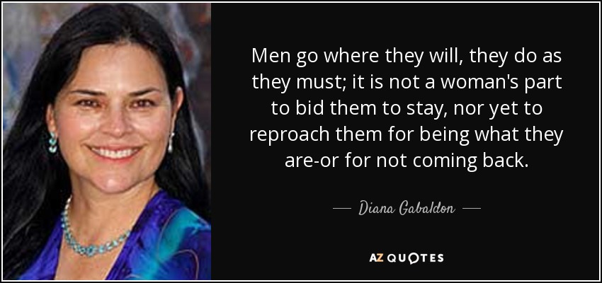 Men go where they will, they do as they must; it is not a woman's part to bid them to stay, nor yet to reproach them for being what they are-or for not coming back. - Diana Gabaldon