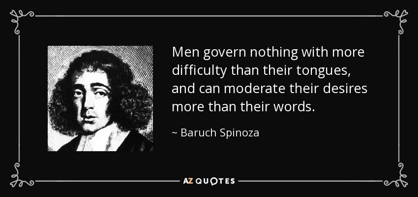 Men govern nothing with more difficulty than their tongues, and can moderate their desires more than their words. - Baruch Spinoza