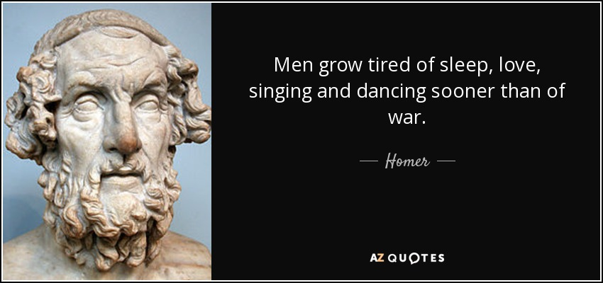 Men grow tired of sleep, love, singing and dancing sooner than of war. - Homer