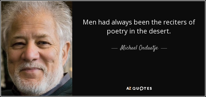 Men had always been the reciters of poetry in the desert. - Michael Ondaatje