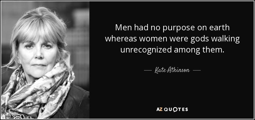 Men had no purpose on earth whereas women were gods walking unrecognized among them. - Kate Atkinson