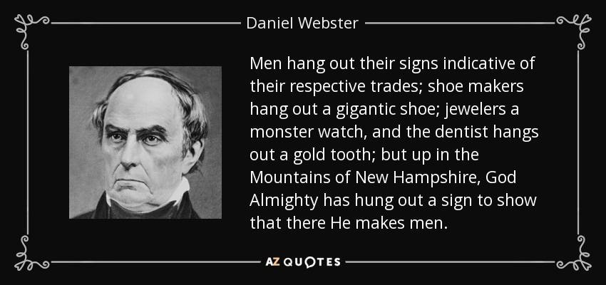 Men hang out their signs indicative of their respective trades; shoe makers hang out a gigantic shoe; jewelers a monster watch, and the dentist hangs out a gold tooth; but up in the Mountains of New Hampshire, God Almighty has hung out a sign to show that there He makes men. - Daniel Webster