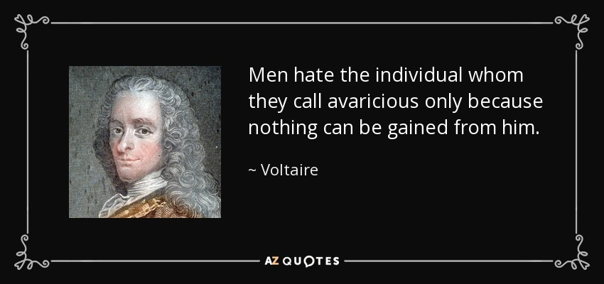 Men hate the individual whom they call avaricious only because nothing can be gained from him. - Voltaire
