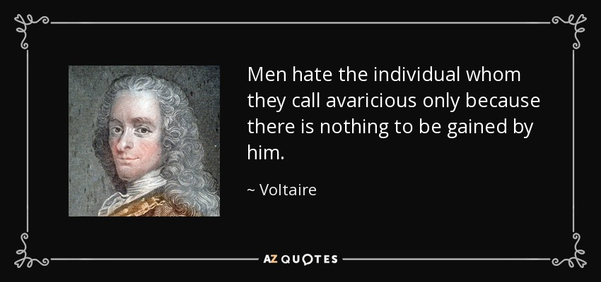 Men hate the individual whom they call avaricious only because there is nothing to be gained by him. - Voltaire