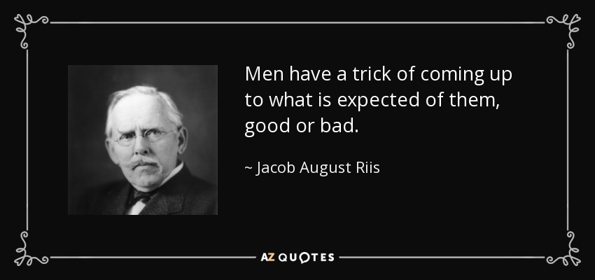 Men have a trick of coming up to what is expected of them, good or bad. - Jacob August Riis