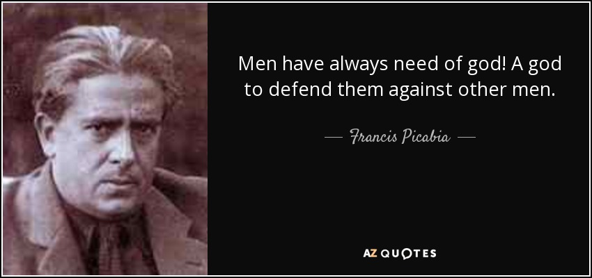 Men have always need of god! A god to defend them against other men. - Francis Picabia