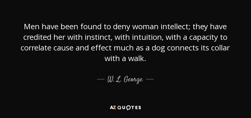 Men have been found to deny woman intellect; they have credited her with instinct, with intuition, with a capacity to correlate cause and effect much as a dog connects its collar with a walk. - W. L. George