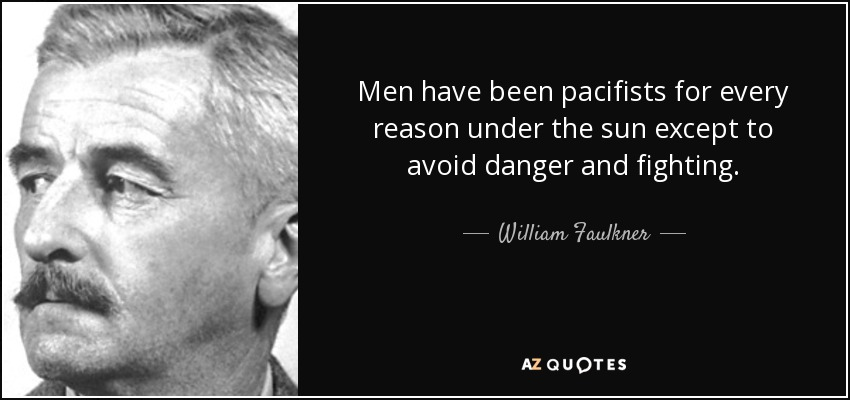 Men have been pacifists for every reason under the sun except to avoid danger and fighting. - William Faulkner