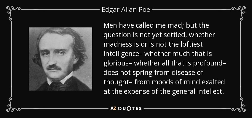 Men have called me mad; but the question is not yet settled, whether madness is or is not the loftiest intelligence– whether much that is glorious– whether all that is profound– does not spring from disease of thought– from moods of mind exalted at the expense of the general intellect. - Edgar Allan Poe