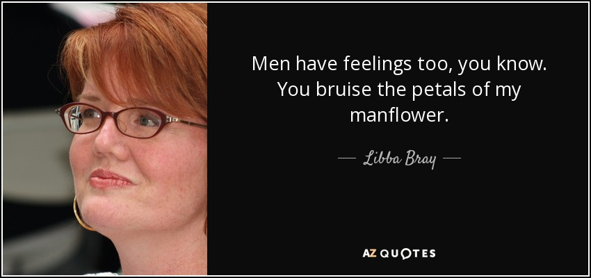 Men have feelings too, you know. You bruise the petals of my manflower. - Libba Bray
