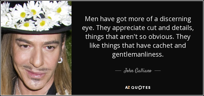Men have got more of a discerning eye. They appreciate cut and details, things that aren't so obvious. They like things that have cachet and gentlemanliness. - John Galliano