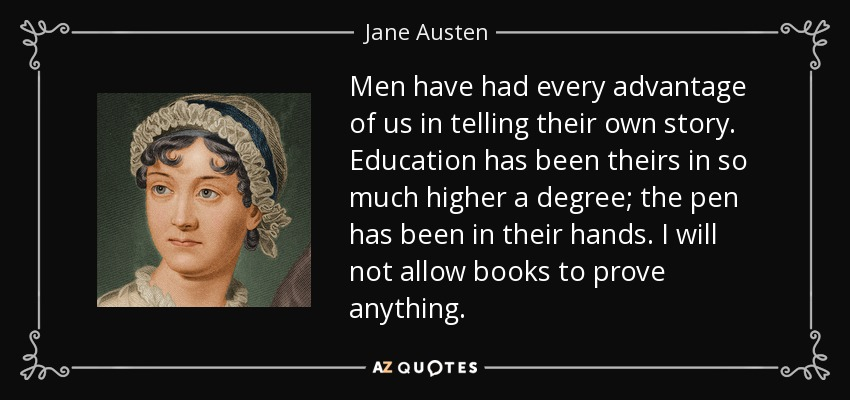 Men have had every advantage of us in telling their own story. Education has been theirs in so much higher a degree; the pen has been in their hands. I will not allow books to prove anything. - Jane Austen
