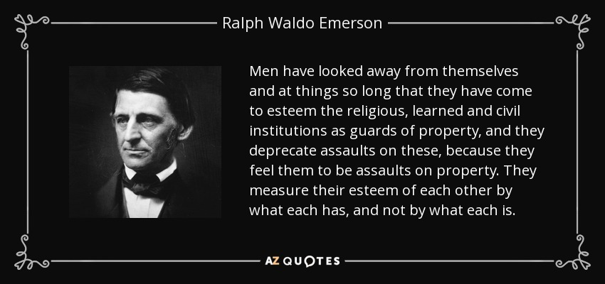 Men have looked away from themselves and at things so long that they have come to esteem the religious, learned and civil institutions as guards of property, and they deprecate assaults on these, because they feel them to be assaults on property. They measure their esteem of each other by what each has, and not by what each is. - Ralph Waldo Emerson