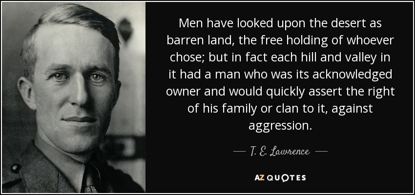 Men have looked upon the desert as barren land, the free holding of whoever chose; but in fact each hill and valley in it had a man who was its acknowledged owner and would quickly assert the right of his family or clan to it, against aggression. - T. E. Lawrence