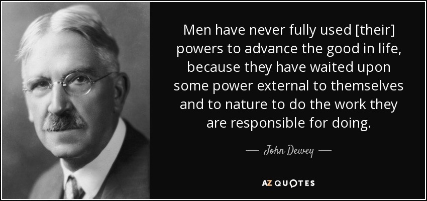 Men have never fully used [their] powers to advance the good in life, because they have waited upon some power external to themselves and to nature to do the work they are responsible for doing. - John Dewey