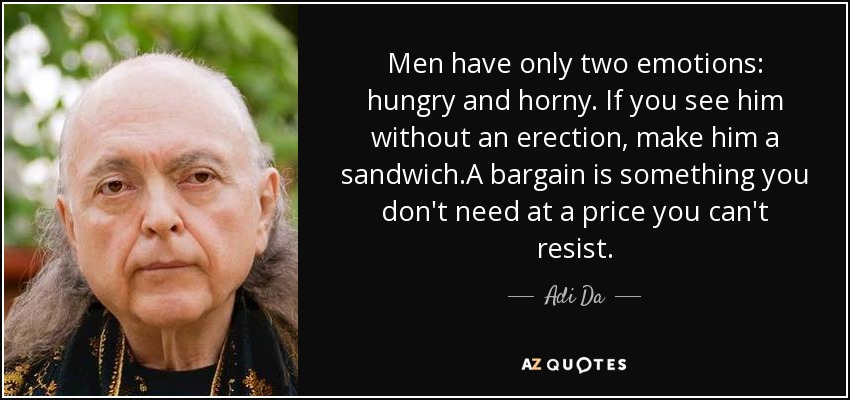 Men have only two emotions: hungry and horny. If you see him without an erection, make him a sandwich.A bargain is something you don't need at a price you can't resist. - Adi Da