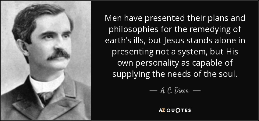 Men have presented their plans and philosophies for the remedying of earth's ills, but Jesus stands alone in presenting not a system, but His own personality as capable of supplying the needs of the soul. - A. C. Dixon