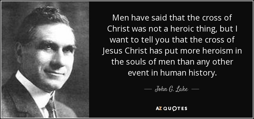 Men have said that the cross of Christ was not a heroic thing, but I want to tell you that the cross of Jesus Christ has put more heroism in the souls of men than any other event in human history. - John G. Lake