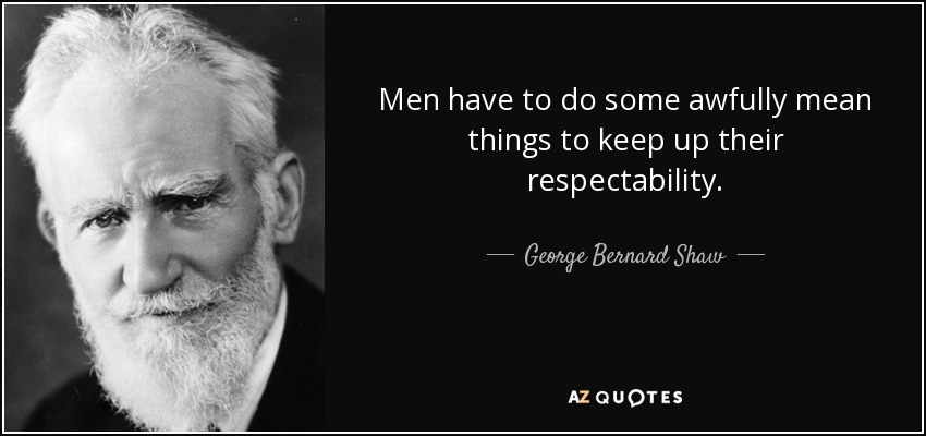 Men have to do some awfully mean things to keep up their respectability. - George Bernard Shaw