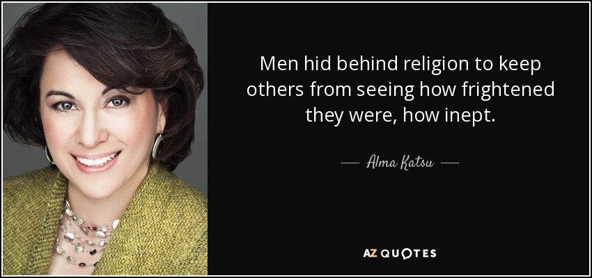 Men hid behind religion to keep others from seeing how frightened they were, how inept. - Alma Katsu