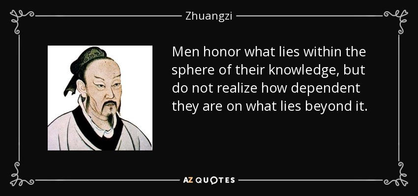 Men honor what lies within the sphere of their knowledge, but do not realize how dependent they are on what lies beyond it. - Zhuangzi