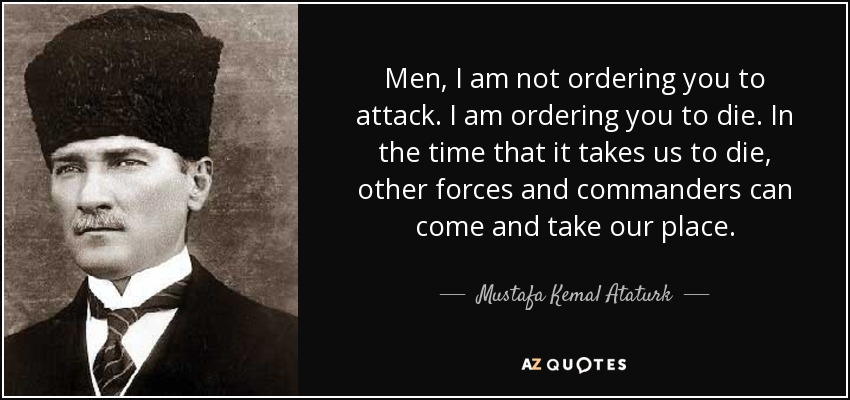 Men, I am not ordering you to attack. I am ordering you to die. In the time that it takes us to die, other forces and commanders can come and take our place. - Mustafa Kemal Ataturk