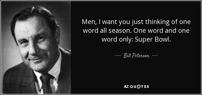 Men, I want you just thinking of one word all season. One word and one word only: Super Bowl. - Bill Peterson