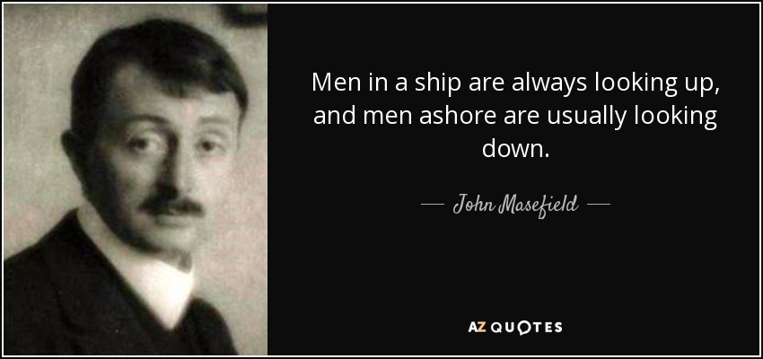 Men in a ship are always looking up, and men ashore are usually looking down. - John Masefield