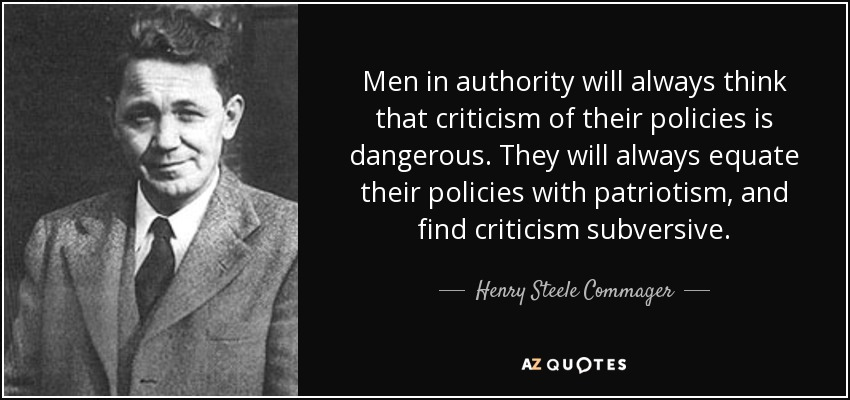 Men in authority will always think that criticism of their policies is dangerous. They will always equate their policies with patriotism, and find criticism subversive. - Henry Steele Commager