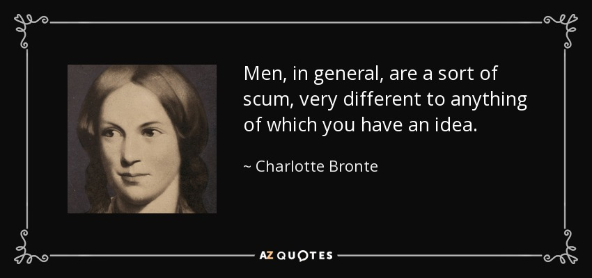 Men, in general, are a sort of scum, very different to anything of which you have an idea. - Charlotte Bronte