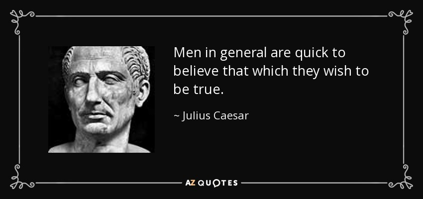 Men in general are quick to believe that which they wish to be true. - Julius Caesar