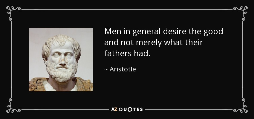 Men in general desire the good and not merely what their fathers had. - Aristotle