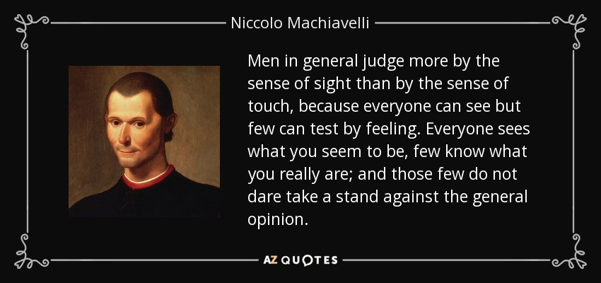 Men in general judge more by the sense of sight than by the sense of touch, because everyone can see but few can test by feeling. Everyone sees what you seem to be, few know what you really are; and those few do not dare take a stand against the general opinion. - Niccolo Machiavelli
