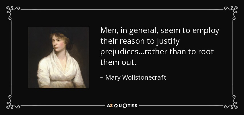 Men, in general, seem to employ their reason to justify prejudices...rather than to root them out. - Mary Wollstonecraft