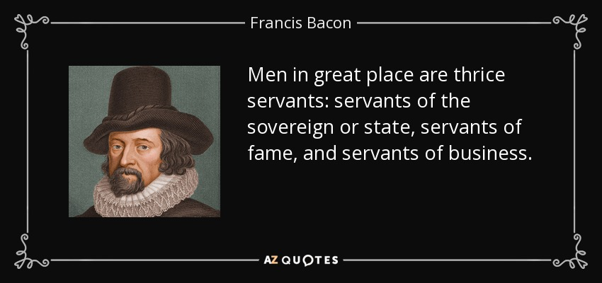 Men in great place are thrice servants: servants of the sovereign or state, servants of fame, and servants of business. - Francis Bacon